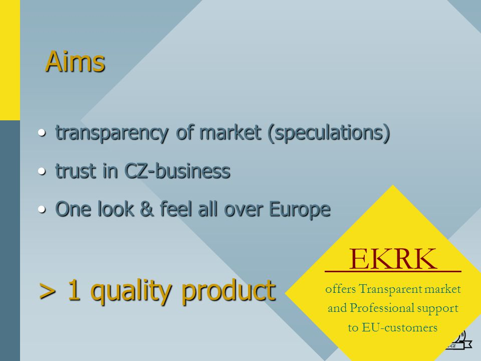 Aims transparency of market (speculations)transparency of market (speculations) trust in CZ-businesstrust in CZ-business One look & feel all over EuropeOne look & feel all over Europe EKRK offers Transparent market and Professional support to EU-customers > 1 quality product