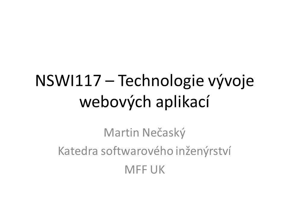 NSWI117 – Technologie vývoje webových aplikací Martin Nečaský Katedra softwarového inženýrství MFF UK