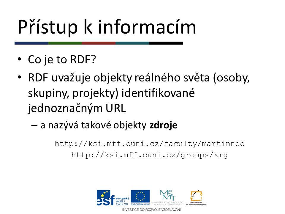 Přístup k informacím Co je to RDF? RDF uvažuje objekty reálného světa (osoby, skupiny, projekty) identifikované jednoznačným URL – a nazývá takové obj
