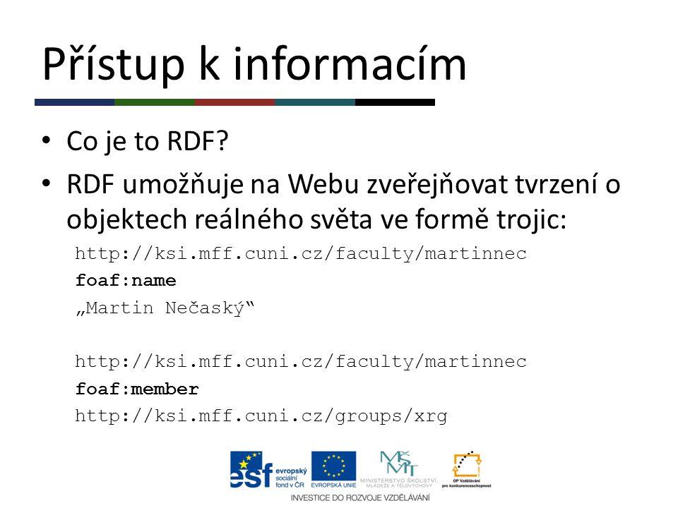 Přístup k informacím Co je to RDF? RDF umožňuje na Webu zveřejňovat tvrzení o objektech reálného světa ve formě trojic: http://ksi.mff.cuni.cz/faculty