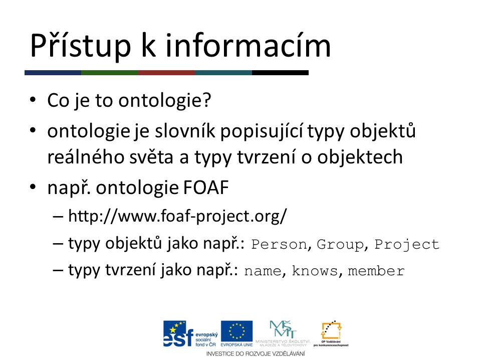 Přístup k informacím Co je to ontologie? ontologie je slovník popisující typy objektů reálného světa a typy tvrzení o objektech např. ontologie FOAF –