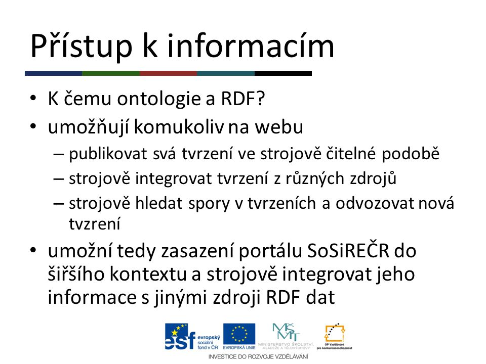 Přístup k informacím K čemu ontologie a RDF? umožňují komukoliv na webu – publikovat svá tvrzení ve strojově čitelné podobě – strojově integrovat tvrz