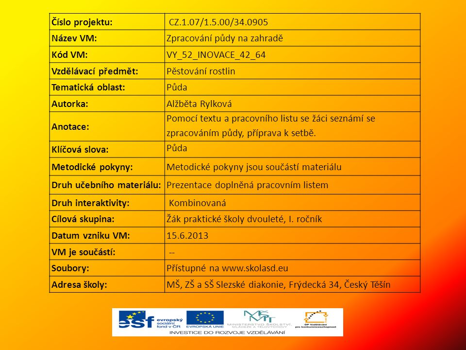Číslo projektu: CZ.1.07/1.5.00/34.0905 Název VM:Zpracování půdy na zahradě Kód VM:VY_52_INOVACE_42_64 Vzdělávací předmět:Pěstování rostlin Tematická oblast:Půda Autorka:Alžběta Rylková Anotace: Pomocí textu a pracovního listu se žáci seznámí se zpracováním půdy, příprava k setbě.