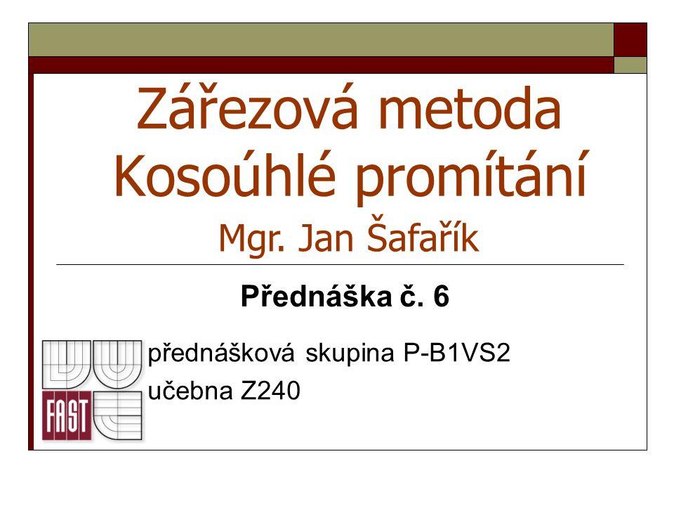 Zářezová metoda Kosoúhlé promítání přednášková skupina P-B1VS2 učebna Z240 Mgr. Jan Šafařík Přednáška č. 6