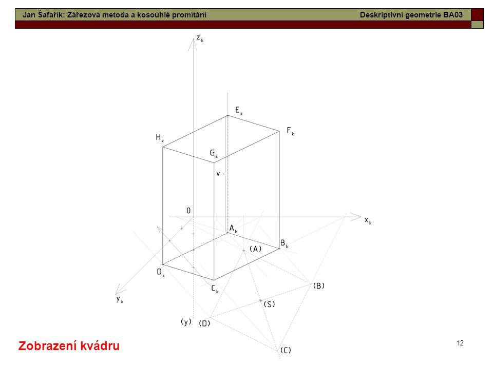 12 Jan Šafařík: Zářezová metoda a kosoúhlé promítáníDeskriptivní geometrie BA03 Zobrazení kvádru