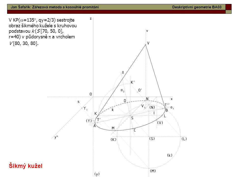 15 Jan Šafařík: Zářezová metoda a kosoúhlé promítáníDeskriptivní geometrie BA03 V KP(  =135 , qy=2/3) sestrojte obraz šikmého kužele s kruhovou pods