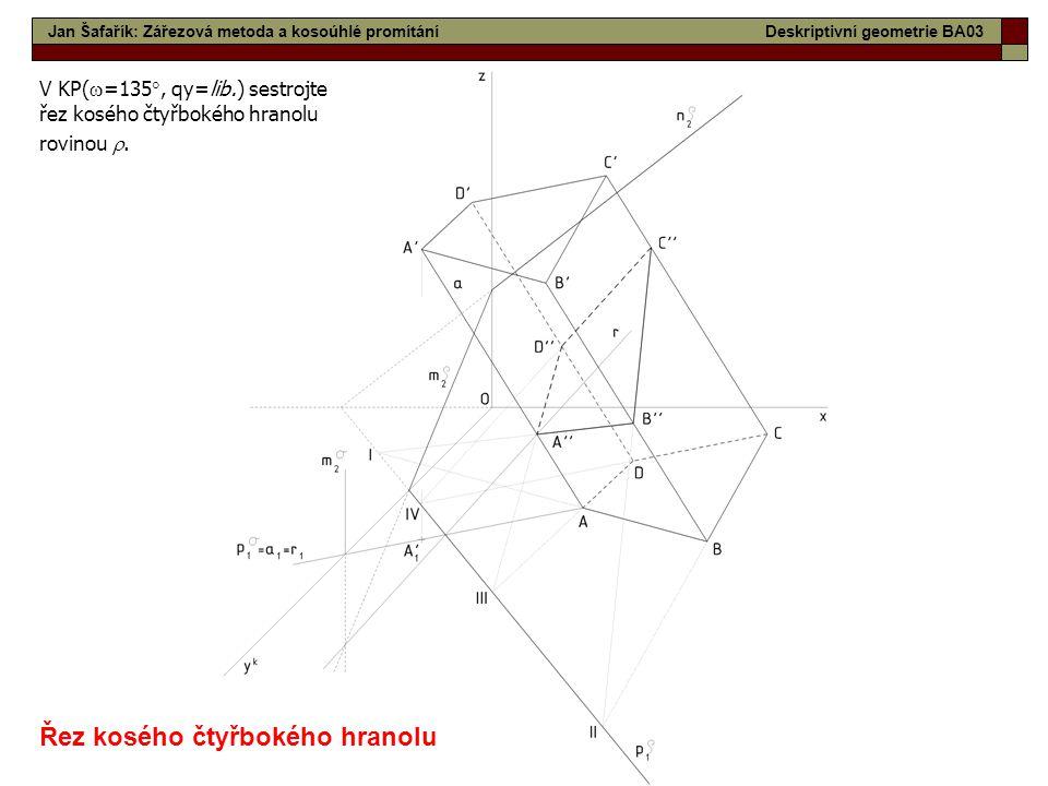 16 Jan Šafařík: Zářezová metoda a kosoúhlé promítáníDeskriptivní geometrie BA03 Řez kosého čtyřbokého hranolu V KP(  =135 , qy=lib.) sestrojte řez k