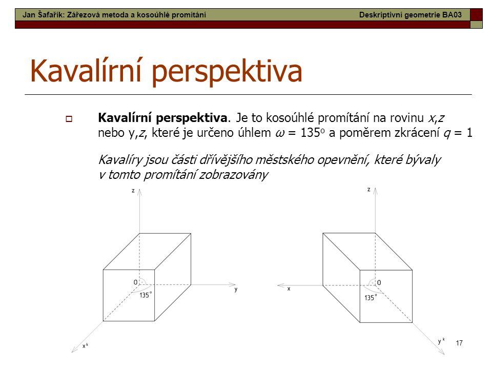 17 Kavalírní perspektiva  Kavalírní perspektiva. Je to kosoúhlé promítání na rovinu x,z nebo y,z, které je určeno úhlem ω = 135 o a poměrem zkrácení