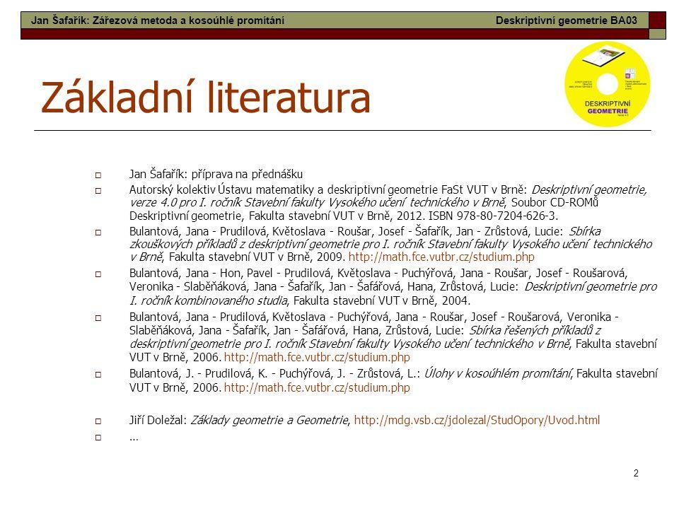 2 Základní literatura  Jan Šafařík: příprava na přednášku  Autorský kolektiv Ústavu matematiky a deskriptivní geometrie FaSt VUT v Brně: Deskriptivn