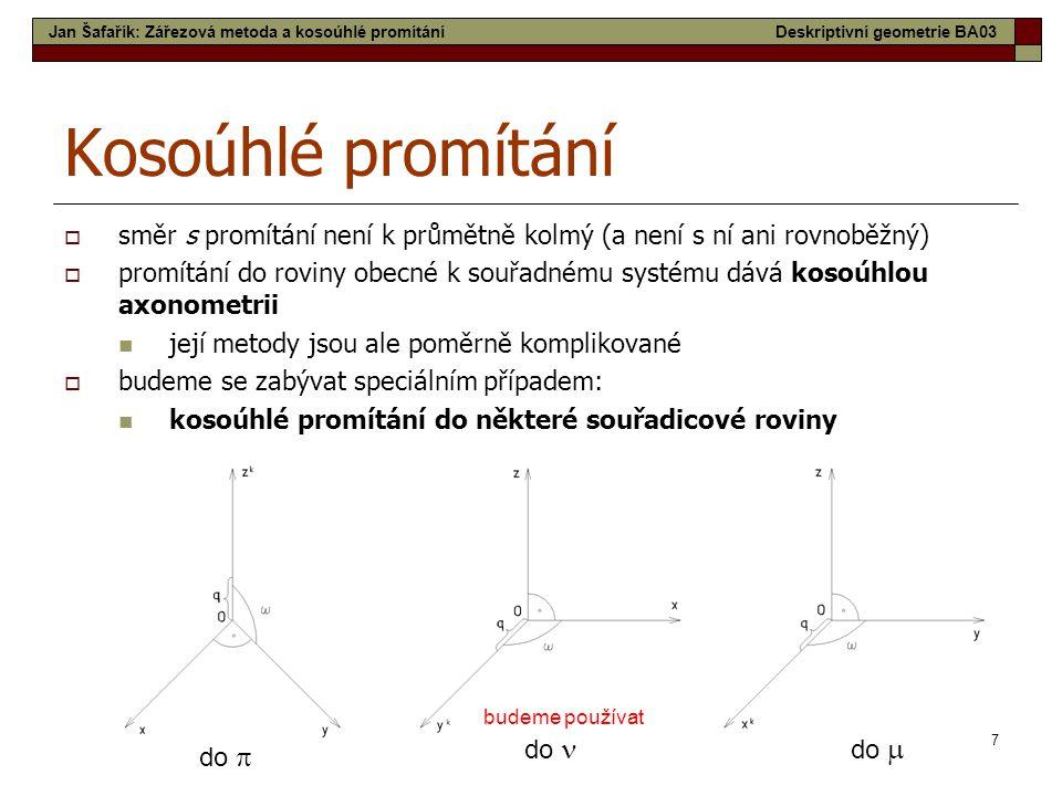 7 Kosoúhlé promítání  směr s promítání není k průmětně kolmý (a není s ní ani rovnoběžný)  promítání do roviny obecné k souřadnému systému dává koso