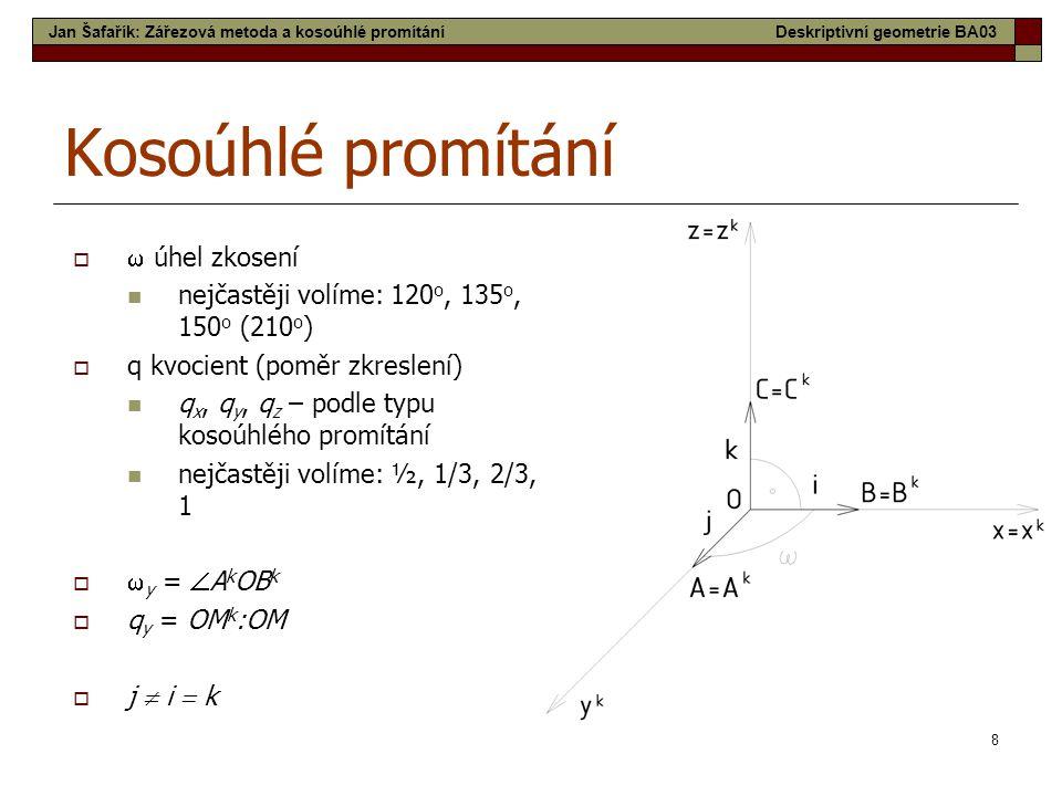 8 Kosoúhlé promítání   úhel zkosení nejčastěji volíme: 120 o, 135 o, 150 o (210 o )  q kvocient (poměr zkreslení) q x, q y, q z – podle typu kosoúh