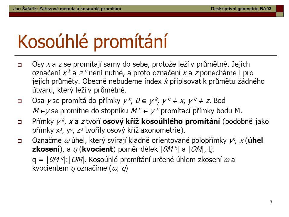 9 Kosoúhlé promítání  Osy x a z se promítají samy do sebe, protože leží v průmětně. Jejich označení x k a z k není nutné, a proto označení x a z pone