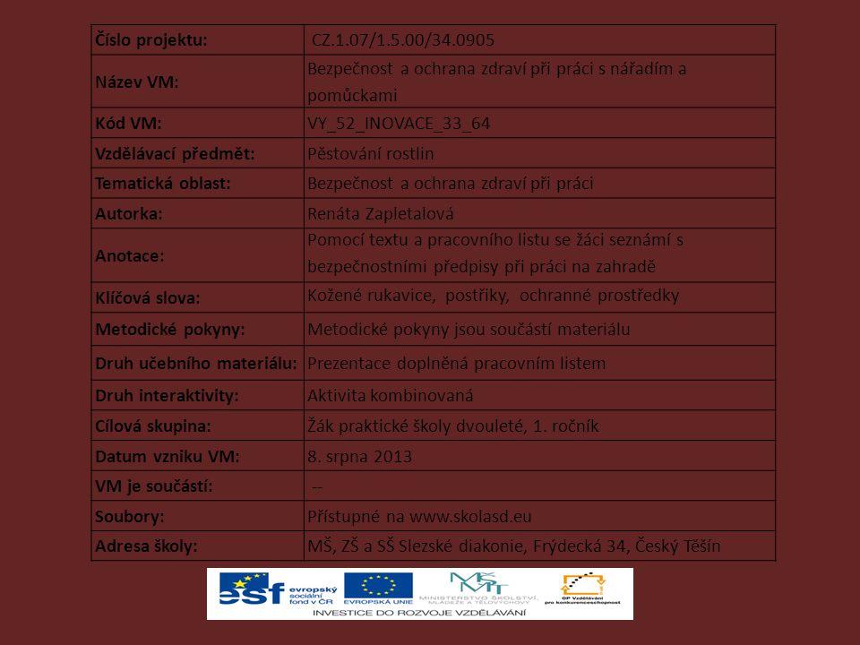 Číslo projektu: CZ.1.07/1.5.00/34.0905 Název VM: Bezpečnost a ochrana zdraví při práci s nářadím a pomůckami Kód VM:VY_52_INOVACE_33_64 Vzdělávací předmět:Pěstování rostlin Tematická oblast:Bezpečnost a ochrana zdraví při práci Autorka:Renáta Zapletalová Anotace: Pomocí textu a pracovního listu se žáci seznámí s bezpečnostními předpisy při práci na zahradě Klíčová slova: Kožené rukavice, postřiky, ochranné prostředky Metodické pokyny:Metodické pokyny jsou součástí materiálu Druh učebního materiálu:Prezentace doplněná pracovním listem Druh interaktivity:Aktivita kombinovaná Cílová skupina:Žák praktické školy dvouleté, 1.