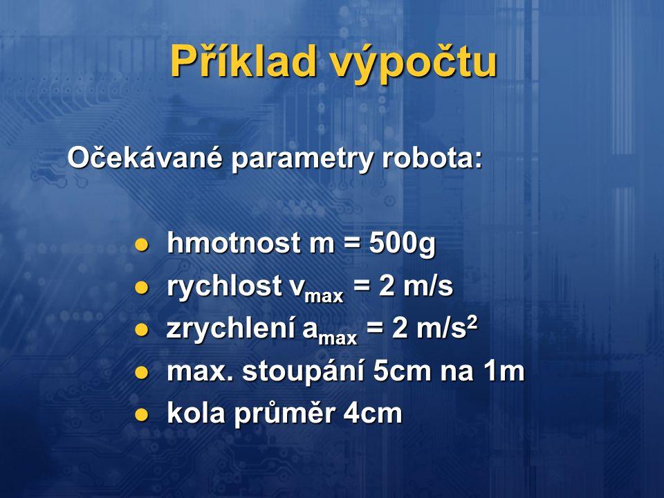 Příklad výpočtu Očekávané parametry robota: hmotnost m = 500g hmotnost m = 500g rychlost v max = 2 m/s rychlost v max = 2 m/s zrychlení a max = 2 m/s