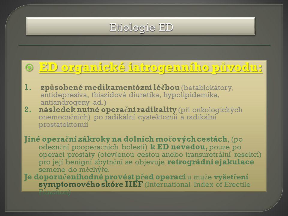  ED organické iatrogenního p ů vodu: 1.zp ů sobené medikamentózní lé č bou (betablokátory, antidepresiva, thiazidová diuretika, hypolipidemika, antiandrogeny ad.) 2.následek nutné opera č ní radikality (p ř i onkologických onemocn ě ních) po radikální cystektomii a radikální prostatektomii Jiné opera č ní zákroky na dolních mo č ových cestách ' (po odezn ě ní poopera č ních bolestí ) k ED nevedou, pouze po operaci prostaty (otev ř enou cestou anebo transuretrální resekcí) pro její benigní zbytn ě ní se objevuje retrográdní ejakulace semene do m ě chý ř e.