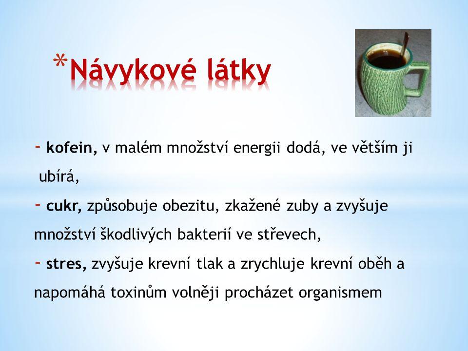 - kofein, v malém množství energii dodá, ve větším ji ubírá, - cukr, způsobuje obezitu, zkažené zuby a zvyšuje množství škodlivých bakterií ve střevec
