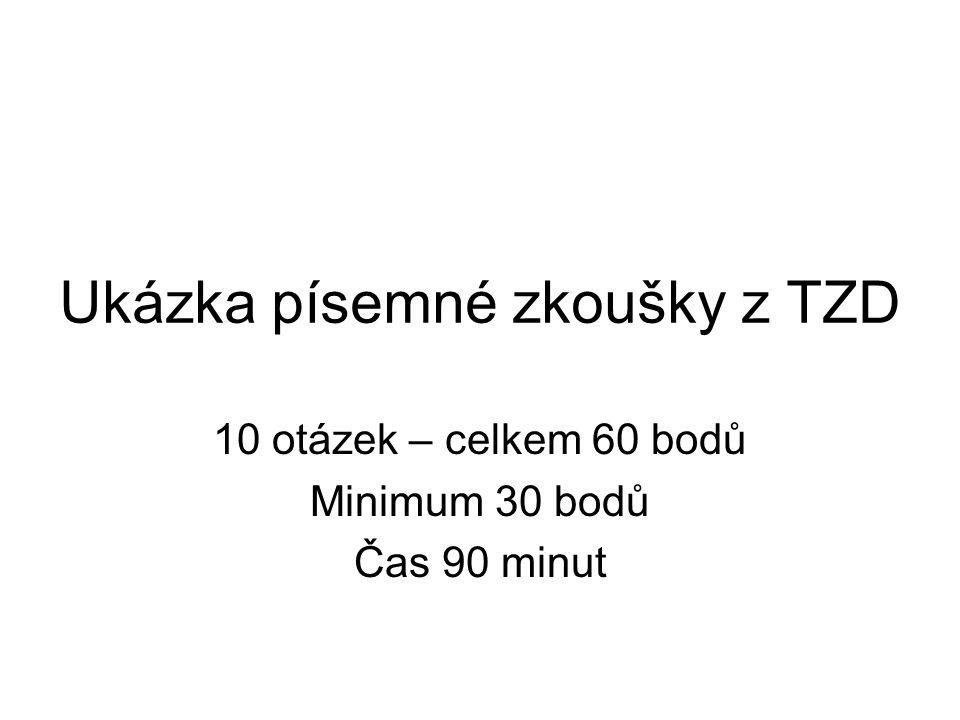 Ukázka písemné zkoušky z TZD 10 otázek – celkem 60 bodů Minimum 30 bodů Čas 90 minut