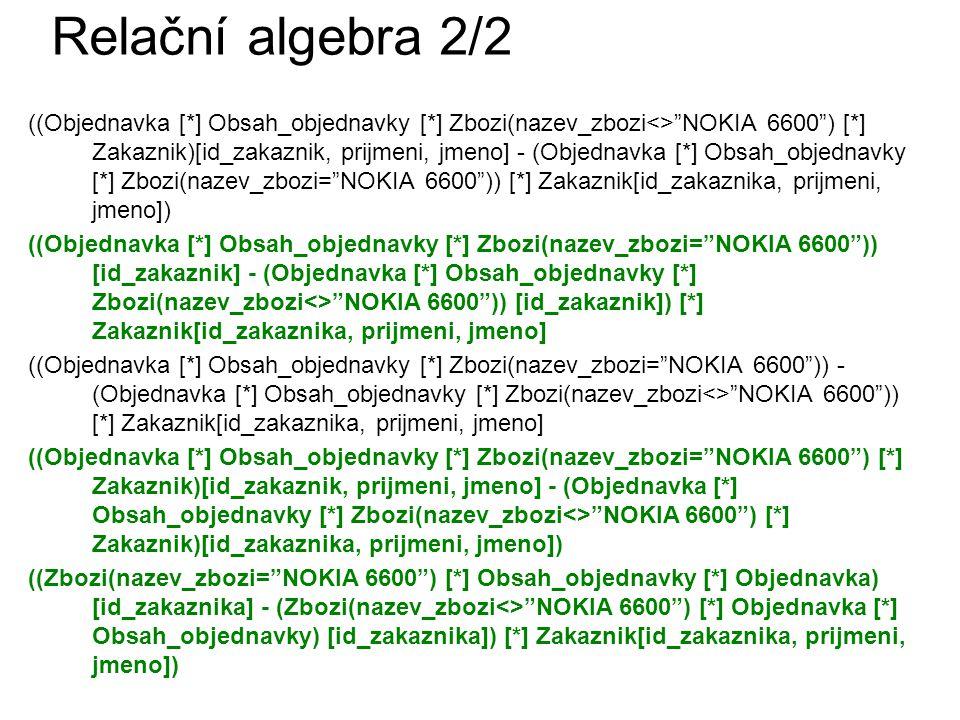 Relační algebra 2/2 ((Objednavka [*] Obsah_objednavky [*] Zbozi(nazev_zbozi<> NOKIA 6600 ) [*] Zakaznik)[id_zakaznik, prijmeni, jmeno] - (Objednavka [*] Obsah_objednavky [*] Zbozi(nazev_zbozi= NOKIA 6600 )) [*] Zakaznik[id_zakaznika, prijmeni, jmeno]) ((Objednavka [*] Obsah_objednavky [*] Zbozi(nazev_zbozi= NOKIA 6600 )) [id_zakaznik] - (Objednavka [*] Obsah_objednavky [*] Zbozi(nazev_zbozi<> NOKIA 6600 )) [id_zakaznik]) [*] Zakaznik[id_zakaznika, prijmeni, jmeno] ((Objednavka [*] Obsah_objednavky [*] Zbozi(nazev_zbozi= NOKIA 6600 )) - (Objednavka [*] Obsah_objednavky [*] Zbozi(nazev_zbozi<> NOKIA 6600 )) [*] Zakaznik[id_zakaznika, prijmeni, jmeno] ((Objednavka [*] Obsah_objednavky [*] Zbozi(nazev_zbozi= NOKIA 6600 ) [*] Zakaznik)[id_zakaznik, prijmeni, jmeno] - (Objednavka [*] Obsah_objednavky [*] Zbozi(nazev_zbozi<> NOKIA 6600 ) [*] Zakaznik)[id_zakaznika, prijmeni, jmeno]) ((Zbozi(nazev_zbozi= NOKIA 6600 ) [*] Obsah_objednavky [*] Objednavka) [id_zakaznika] - (Zbozi(nazev_zbozi<> NOKIA 6600 ) [*] Objednavka [*] Obsah_objednavky) [id_zakaznika]) [*] Zakaznik[id_zakaznika, prijmeni, jmeno])