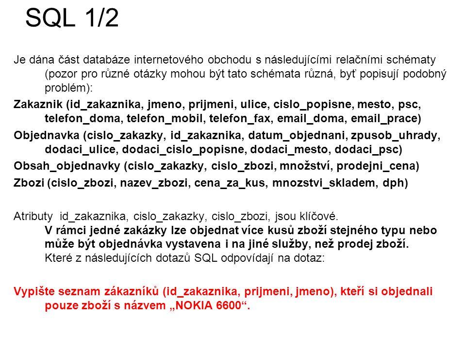 SQL 1/2 Je dána část databáze internetového obchodu s následujícími relačními schématy (pozor pro různé otázky mohou být tato schémata různá, byť popisují podobný problém): Zakaznik (id_zakaznika, jmeno, prijmeni, ulice, cislo_popisne, mesto, psc, telefon_doma, telefon_mobil, telefon_fax, email_doma, email_prace) Objednavka (cislo_zakazky, id_zakaznika, datum_objednani, zpusob_uhrady, dodaci_ulice, dodaci_cislo_popisne, dodaci_mesto, dodaci_psc) Obsah_objednavky (cislo_zakazky, cislo_zbozi, množství, prodejni_cena) Zbozi (cislo_zbozi, nazev_zbozi, cena_za_kus, mnozstvi_skladem, dph) Atributy id_zakaznika, cislo_zakazky, cislo_zbozi, jsou klíčové.