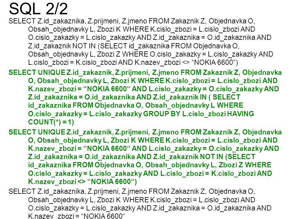 SQL 2/2 SELECT Z.id_zakaznika, Z.prijmeni, Z.jmeno FROM Zakaznik Z, Objednavka O, Obsah_objednavky L, Zbozi K WHERE K.cislo_zbozi = L.cislo_zbozi AND O.cislo_zakazky = L.cislo_zakazky AND Z.id_zakaznika = O.id_zakaznika AND Z.id_zakaznik NOT IN (SELECT id_zakaznika FROM Objednavka O, Obsah_objednavky L, Zbozi Z WHERE O.cislo_zakazky = L.cislo_zakazky AND L.cislo_zbozi = K.cislo_zbozi AND K.nazev_zbozi <> NOKIA 6600 ) SELECT UNIQUE Z.id_zakaznik, Z.prijmeni, Z.jmeno FROM Zakaznik Z, Objednavka O, Obsah_objednavky L, Zbozi K WHERE K.cislo_zbozi = L.cislo_zbozi AND K.nazev_zbozi = NOKIA 6600 AND L.cislo_zakazky = O.cislo_zakazky AND Z.id_zakaznika = O.id_zakaznika AND Z.id_zakaznik IN ( SELECT id_zakaznika FROM Objednavka O, Obsah_objednavky L WHERE O.cislo_zakazky = L.cislo_zakazky GROUP BY L.cislo_zbozi HAVING COUNT(*) = 1) SELECT UNIQUE Z.id_zakaznik, Z.prijmeni, Z.jmeno FROM Zakaznik Z, Objednavka O, Obsah_objednavky L, Zbozi K WHERE K.cislo_zbozi = L.cislo_zbozi AND K.nazev_zbozi = NOKIA 6600 AND L.cislo_zakazky = O.cislo_zakazky AND Z.id_zakaznika = O.id_zakaznika AND Z.id_zakaznik NOT IN (SELECT id_zakaznika FROM Objednavka O, Obsah_objednavky L, Zbozi Z WHERE O.cislo_zakazky = L.cislo_zakazky AND L.cislo_zbozi = K.cislo_zbozi AND K.nazev_zbozi <> NOKIA 6600 ) SELECT Z.id_zakaznika, Z.prijmeni, Z.jmeno FROM Zakaznik Z, Objednavka O, Obsah_objednavky L, Zbozi K WHERE K.cislo_zbozi = L.cislo_zbozi AND O.cislo_zakazky = L.cislo_zakazky AND Z.id_zakaznika = O.id_zakaznika AND K.nazev_zbozi = NOKIA 6600