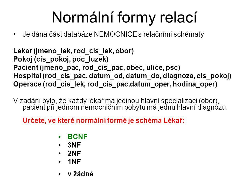 Normální formy relací Je dána část databáze NEMOCNICE s relačními schématy Lekar (jmeno_lek, rod_cis_lek, obor) Pokoj (cis_pokoj, poc_luzek) Pacient (jmeno_pac, rod_cis_pac, obec, ulice, psc) Hospital (rod_cis_pac, datum_od, datum_do, diagnoza, cis_pokoj) Operace (rod_cis_lek, rod_cis_pac,datum_oper, hodina_oper) V zadání bylo, že každý lékař má jedinou hlavní specializaci (obor), pacient při jednom nemocničním pobytu má jednu hlavní diagnózu.
