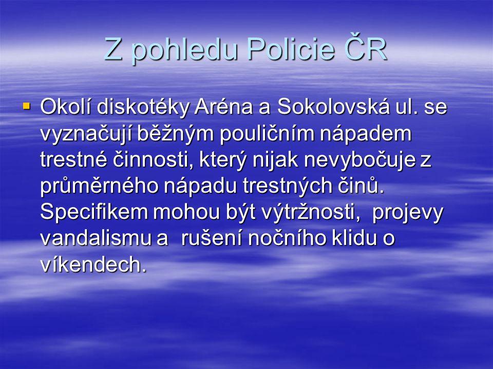 Z pohledu Policie ČR  Okolí diskotéky Aréna a Sokolovská ul. se vyznačují běžným pouličním nápadem trestné činnosti, který nijak nevybočuje z průměrn