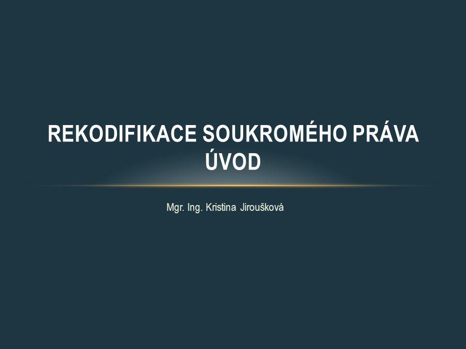 Mgr. Ing. Kristina Jiroušková REKODIFIKACE SOUKROMÉHO PRÁVA ÚVOD