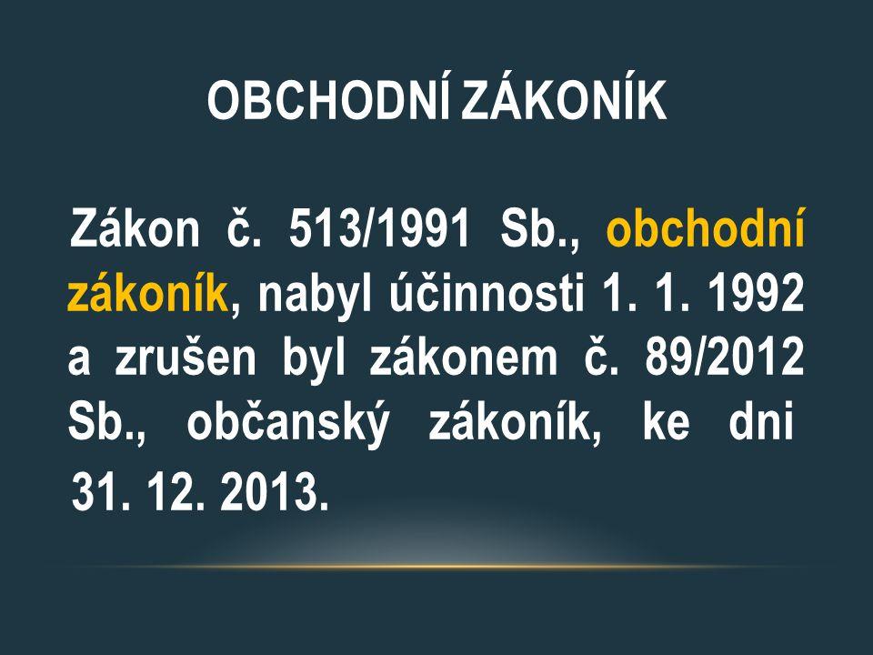 OBCHODNÍ ZÁKONÍK Zákon č. 513/1991 Sb., obchodní zákoník, nabyl účinnosti 1. 1. 1992 a zrušen byl zákonem č. 89/2012 Sb., občanský zákoník, ke dni 31.