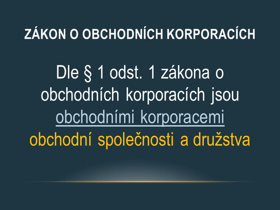 ZÁKON O OBCHODNÍCH KORPORACÍCH Dle § 1 odst. 1 zákona o obchodních korporacích jsou obchodními korporacemi obchodní společnosti a družstva