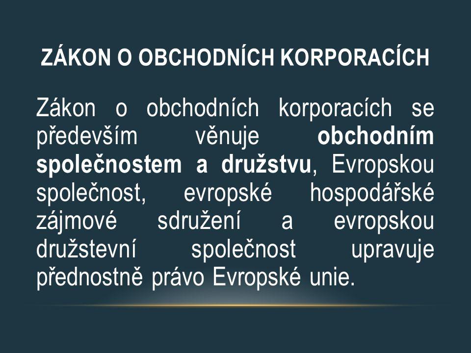 ZÁKON O OBCHODNÍCH KORPORACÍCH Zákon o obchodních korporacích se především věnuje obchodním společnostem a družstvu, Evropskou společnost, evropské ho