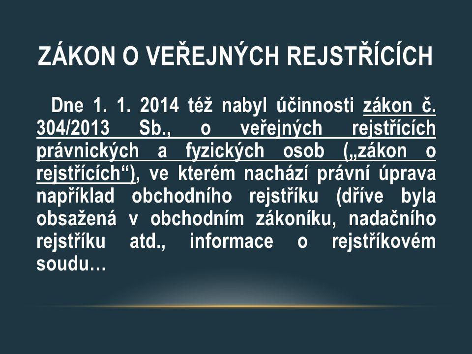 """ZÁKON O VEŘEJNÝCH REJSTŘÍCÍCH Dne 1. 1. 2014 též nabyl účinnosti zákon č. 304/2013 Sb., o veřejných rejstřících právnických a fyzických osob (""""zákon o"""