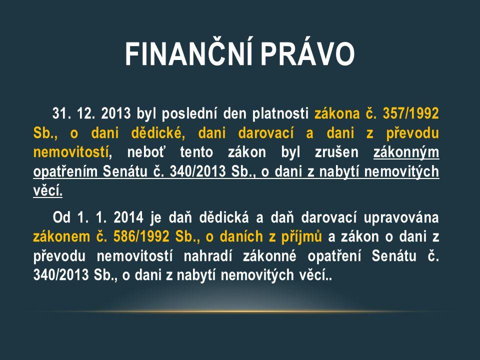 FINANČNÍ PRÁVO 31. 12. 2013 byl poslední den platnosti zákona č. 357/1992 Sb., o dani dědické, dani darovací a dani z převodu nemovitostí, neboť tento