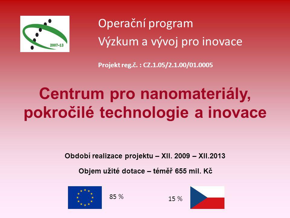Operační program Výzkum a vývoj pro inovace 85 % 15 % Projekt reg.č. : CZ.1.05/2.1.00/01.0005 Centrum pro nanomateriály, pokročilé technologie a inova