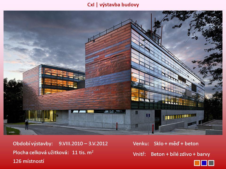 CxI | výstavba budovy Období výstavby: 9.VIII.2010 – 3.V.2012 Plocha celková užitková: 11 tis. m 2 Venku: Sklo + měď + beton Vnitř: Beton + bílé zdivo