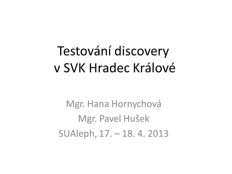 Testování discovery v SVK Hradec Králové Mgr. Hana Hornychová Mgr. Pavel Hušek SUAleph, 17. – 18. 4. 2013