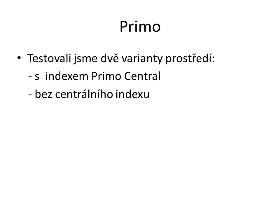 Primo Testovali jsme dvě varianty prostředí: - s indexem Primo Central - bez centrálního indexu