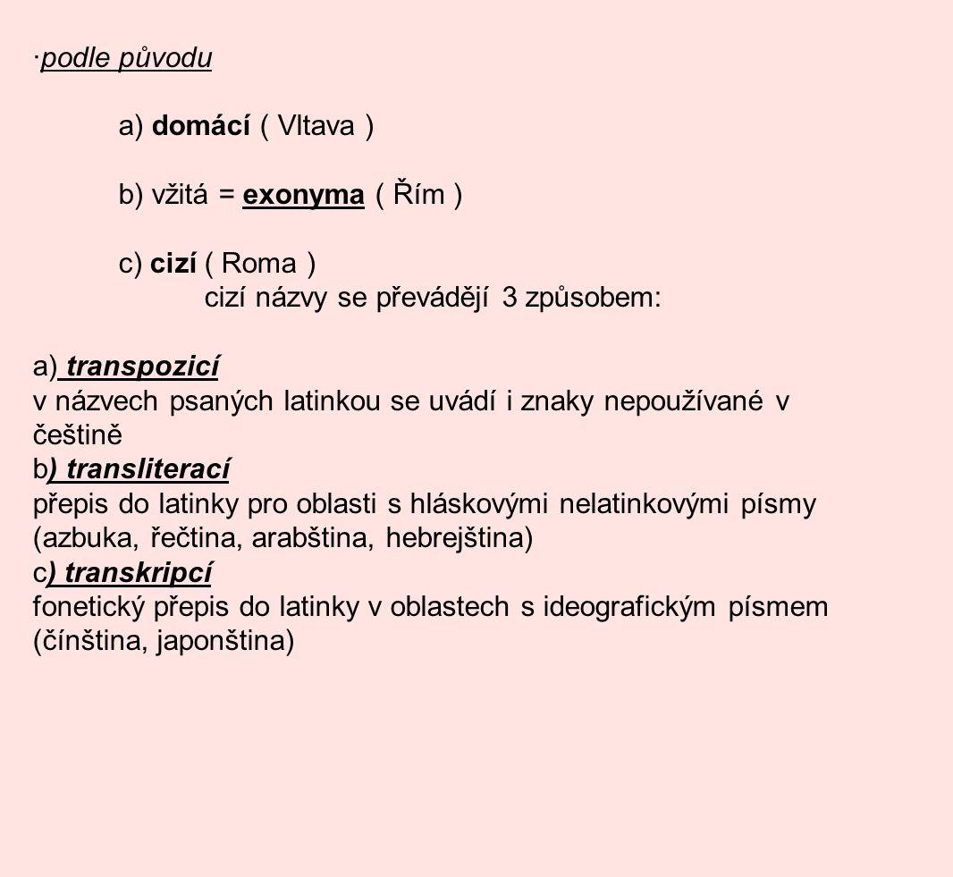·podle původu a) domácí ( Vltava ) b) vžitá = exonyma ( Řím ) c) cizí ( Roma ) cizí názvy se převádějí 3 způsobem: a) transpozicí v názvech psaných latinkou se uvádí i znaky nepoužívané v češtině b) transliterací přepis do latinky pro oblasti s hláskovými nelatinkovými písmy (azbuka, řečtina, arabština, hebrejština) c) transkripcí fonetický přepis do latinky v oblastech s ideografickým písmem (čínština, japonština)