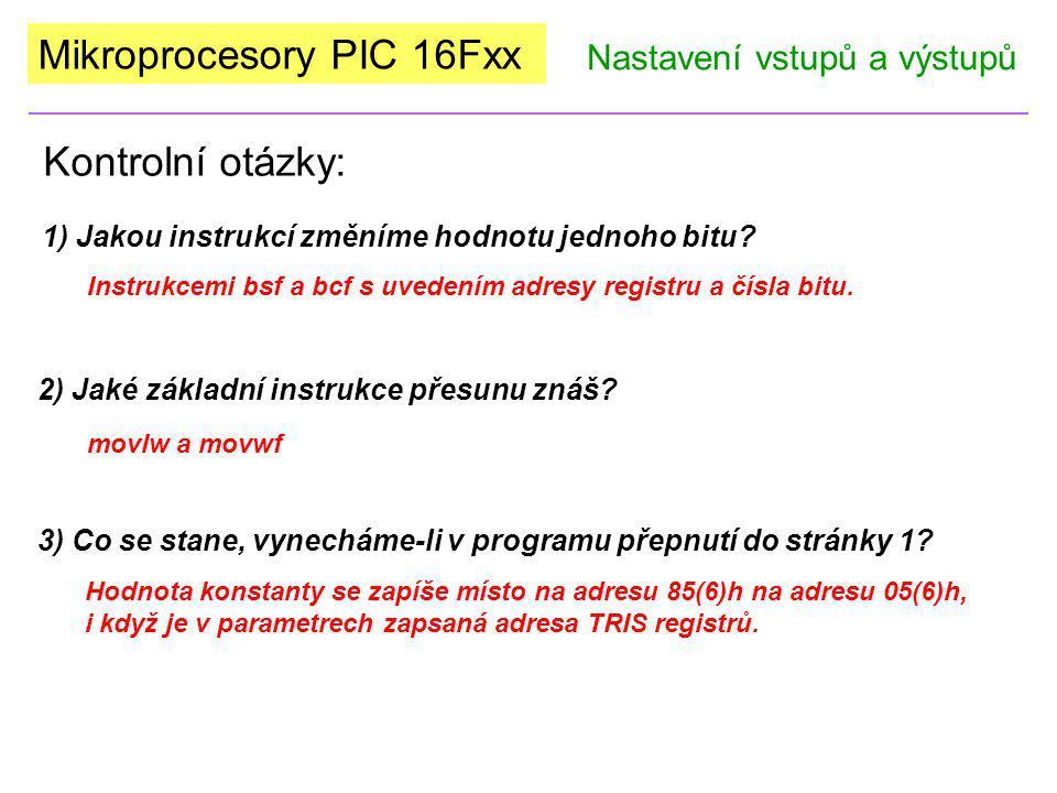 Mikroprocesory PIC 16Fxx Kontrolní otázky: Nastavení vstupů a výstupů 1) Jakou instrukcí změníme hodnotu jednoho bitu? Instrukcemi bsf a bcf s uvedení