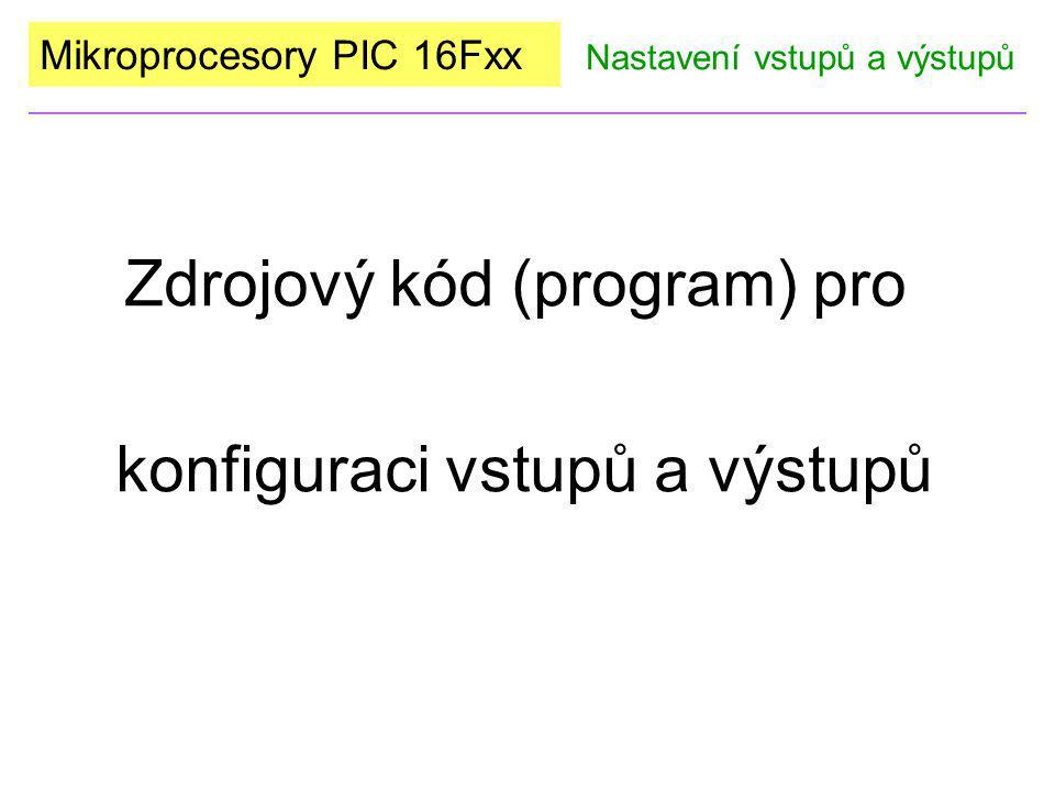 Mikroprocesory PIC 16Fxx Zdrojový kód (program) pro konfiguraci vstupů a výstupů Nastavení vstupů a výstupů