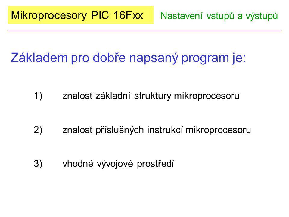 Mikroprocesory PIC 16Fxx Základem pro dobře napsaný program je: Nastavení vstupů a výstupů 3)vhodné vývojové prostředí 1)znalost základní struktury mi
