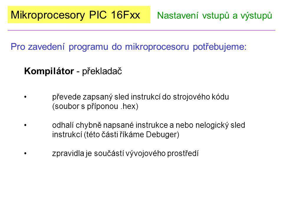 Mikroprocesory PIC 16Fxx Pro zavedení programu do mikroprocesoru potřebujeme: Nastavení vstupů a výstupů HW, pomocí kterého nahrajeme soubor *.hex do paměti procesoru Programátor SW obsluhující dané zařízení