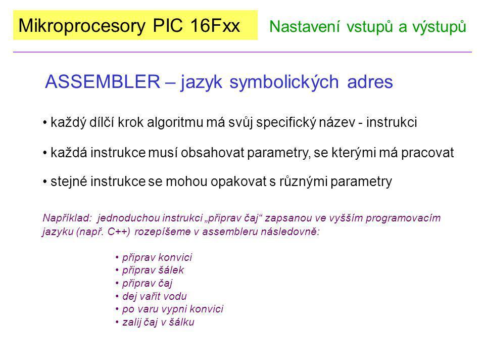 Mikroprocesory PIC 16Fxx Program pro konfiguraci I/O PIC 16F84A (RA0, RA1 budou vstupy, RA2-4, RB0-7 budou výstupy) Nastavení vstupů a výstupů org 000Povinná direktiva určující kam se uloží první instrukce programu.