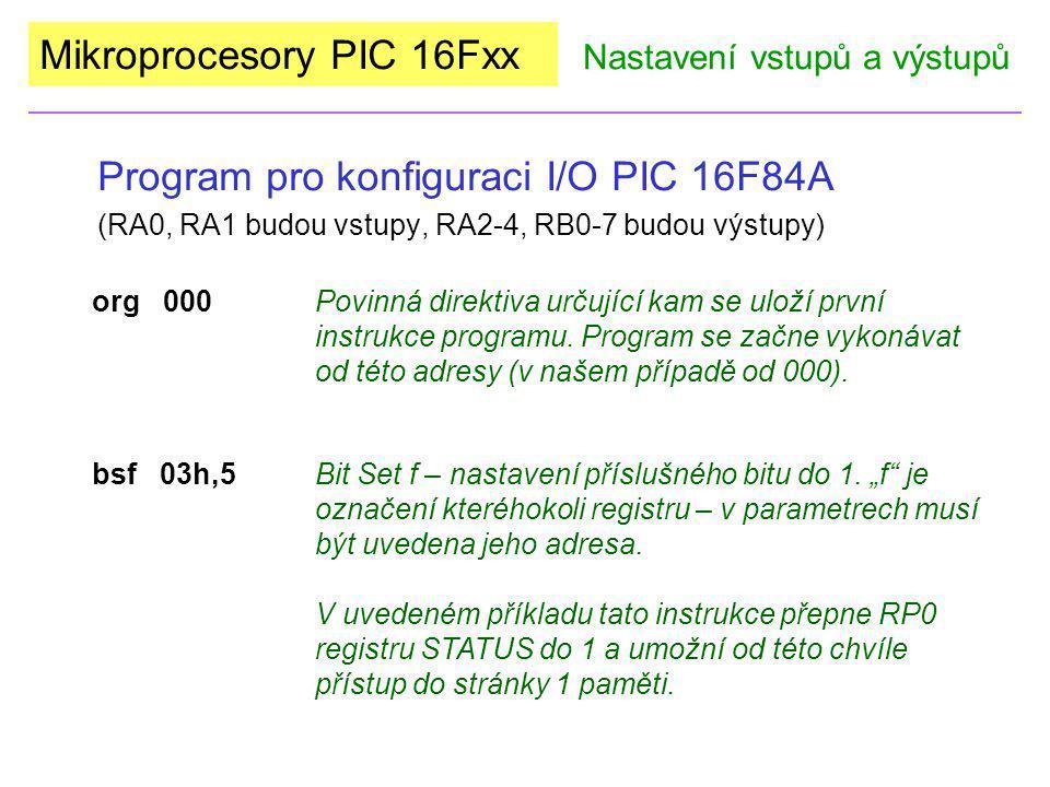 Mikroprocesory PIC 16Fxx Program pro konfiguraci I/O PIC 16F84A (RA0, RA1 budou vstupy, RA2-4, RB0-7 budou výstupy) Nastavení vstupů a výstupů movlw 03hInstrukce přesunu (move) konstanty (l) do pracovního registru (w).
