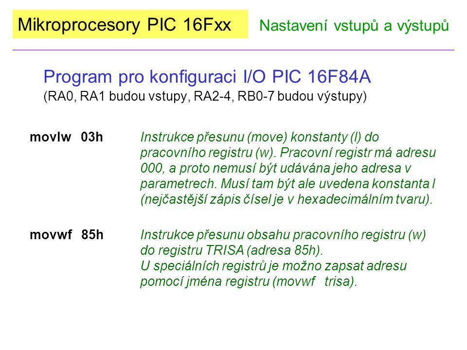 Mikroprocesory PIC 16Fxx Program pro konfiguraci I/O PIC 16F84A (RA0, RA1 budou vstupy, RA2-4, RB0-7 budou výstupy) Nastavení vstupů a výstupů movlw 00h- zápis konstanty do pracovního registru movwf 86h- naplnění registru TRISB konstantou z W (clrw)- alternativní způsob zápisu samých 0 do pracovního registru.