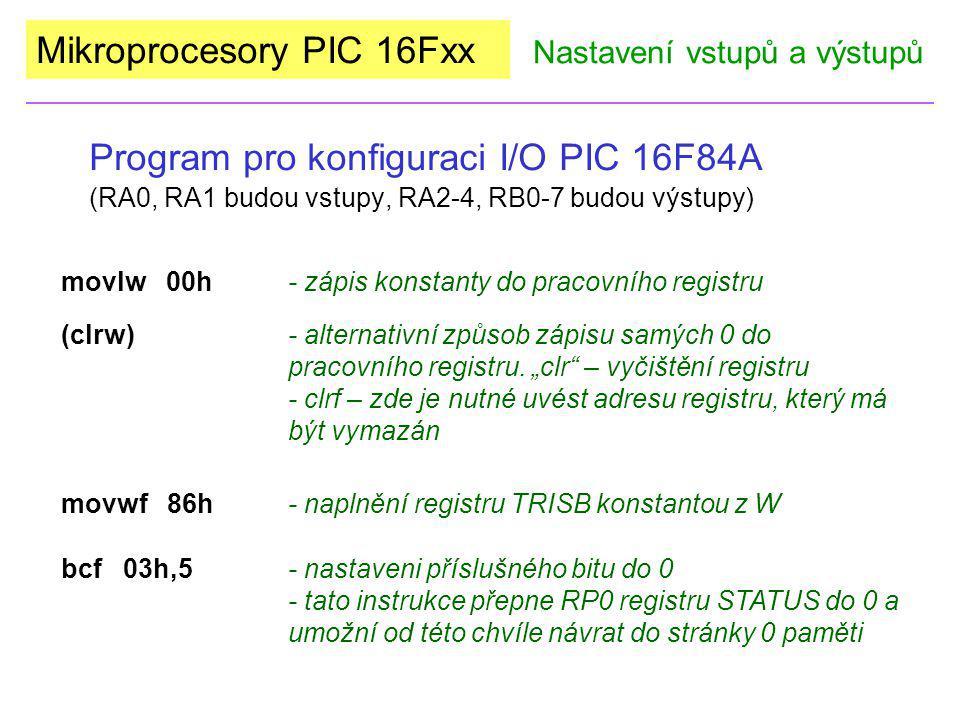 Mikroprocesory PIC 16Fxx Program pro konfiguraci I/O PIC 16F84A (RA0, RA1 budou vstupy, RA2-4, RB0-7 budou výstupy) Nastavení vstupů a výstupů org000 bsf03h,5 movlw03h movwf85h movlw00h movwf86h bcf03h,5 Takto bude vypadat zdrojový kód našeho programu: org000 bsfstatus,5 movlw03h movwftrisa clrw movwftrisb bcfstatus,5 a nebo: Přepínání zápisu do stránky 0 a 1 pomocí Satus zabrání neúmyslnému překonfigurování I/O po čas běhu programu.