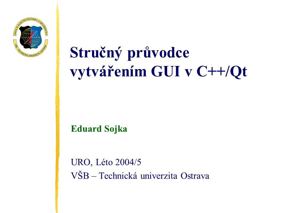 Stručný průvodce vytvářením GUI v C++/Qt Eduard Sojka URO, Léto 2004/5 VŠB – Technická univerzita Ostrava