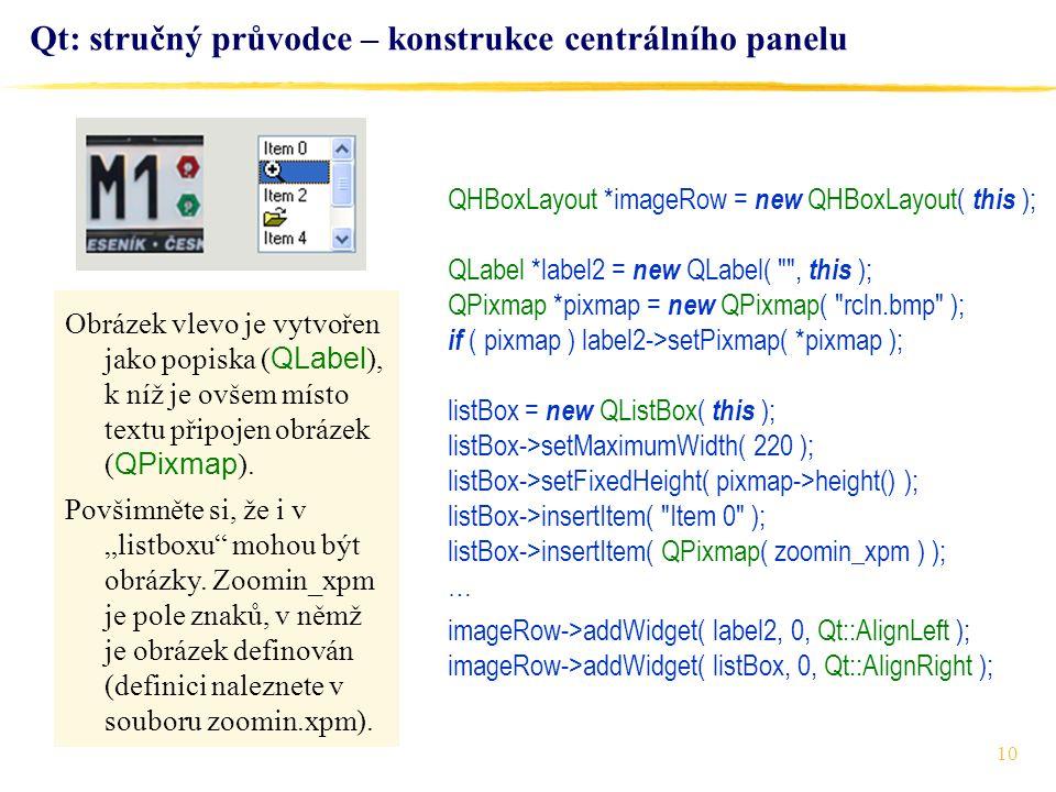10 Qt: stručný průvodce – konstrukce centrálního panelu QHBoxLayout *imageRow = new QHBoxLayout( this ); QLabel *label2 = new QLabel( , this ); QPixmap *pixmap = new QPixmap( rcln.bmp ); if ( pixmap ) label2->setPixmap( *pixmap ); listBox = new QListBox( this ); listBox->setMaximumWidth( 220 ); listBox->setFixedHeight( pixmap->height() ); listBox->insertItem( Item 0 ); listBox->insertItem( QPixmap( zoomin_xpm ) ); … imageRow->addWidget( label2, 0, Qt::AlignLeft ); imageRow->addWidget( listBox, 0, Qt::AlignRight ); Obrázek vlevo je vytvořen jako popiska ( QLabel ), k níž je ovšem místo textu připojen obrázek ( QPixmap ).