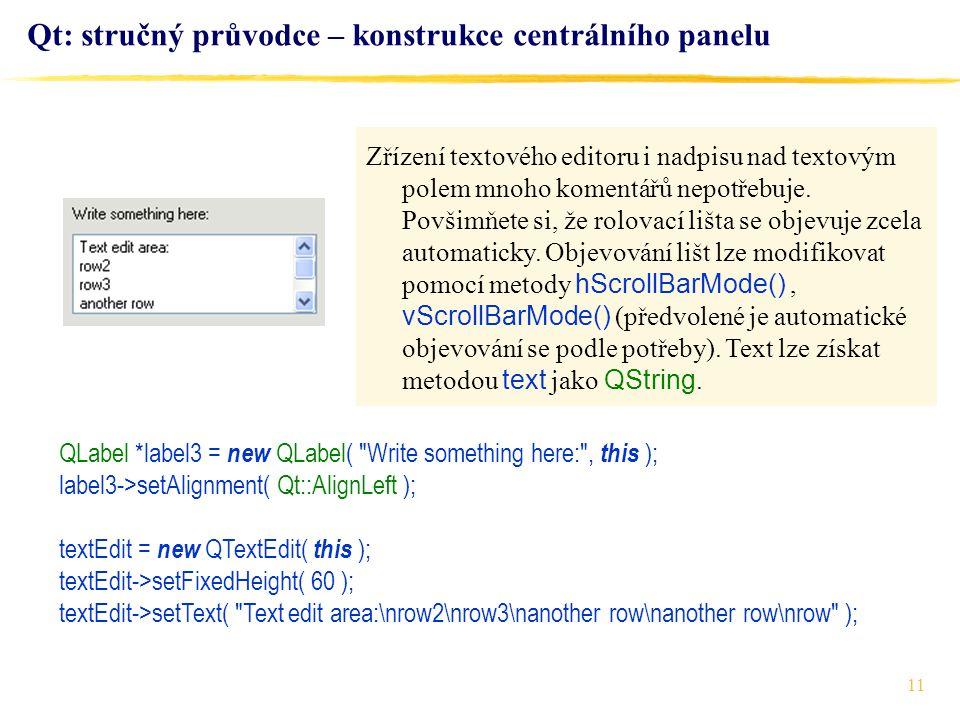 11 Qt: stručný průvodce – konstrukce centrálního panelu QLabel *label3 = new QLabel( Write something here: , this ); label3->setAlignment( Qt::AlignLeft ); textEdit = new QTextEdit( this ); textEdit->setFixedHeight( 60 ); textEdit->setText( Text edit area:\nrow2\nrow3\nanother row\nanother row\nrow ); Zřízení textového editoru i nadpisu nad textovým polem mnoho komentářů nepotřebuje.