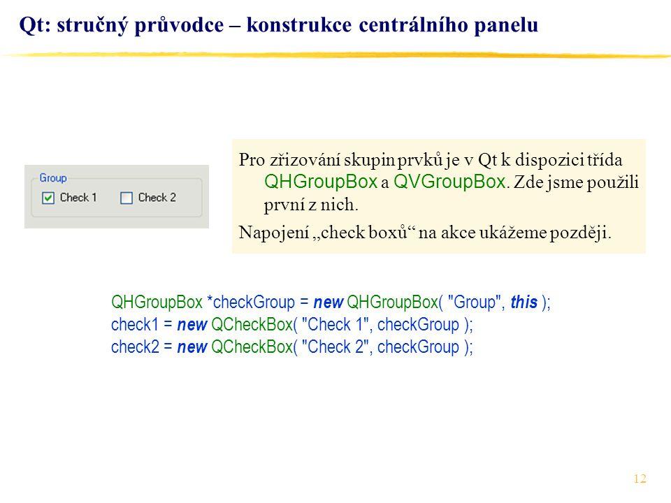 12 Qt: stručný průvodce – konstrukce centrálního panelu QHGroupBox *checkGroup = new QHGroupBox( Group , this ); check1 = new QCheckBox( Check 1 , checkGroup ); check2 = new QCheckBox( Check 2 , checkGroup ); Pro zřizování skupin prvků je v Qt k dispozici třída QHGroupBox a QVGroupBox.
