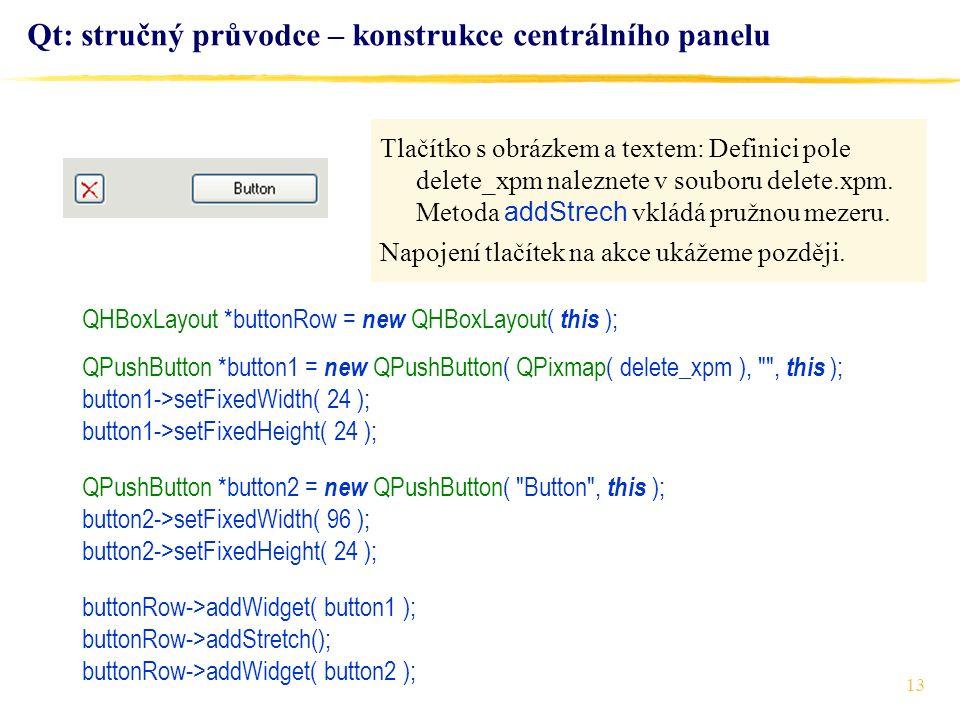 13 Qt: stručný průvodce – konstrukce centrálního panelu QHBoxLayout *buttonRow = new QHBoxLayout( this ); QPushButton *button1 = new QPushButton( QPixmap( delete_xpm ), , this ); button1->setFixedWidth( 24 ); button1->setFixedHeight( 24 ); QPushButton *button2 = new QPushButton( Button , this ); button2->setFixedWidth( 96 ); button2->setFixedHeight( 24 ); buttonRow->addWidget( button1 ); buttonRow->addStretch(); buttonRow->addWidget( button2 ); Tlačítko s obrázkem a textem: Definici pole delete_xpm naleznete v souboru delete.xpm.